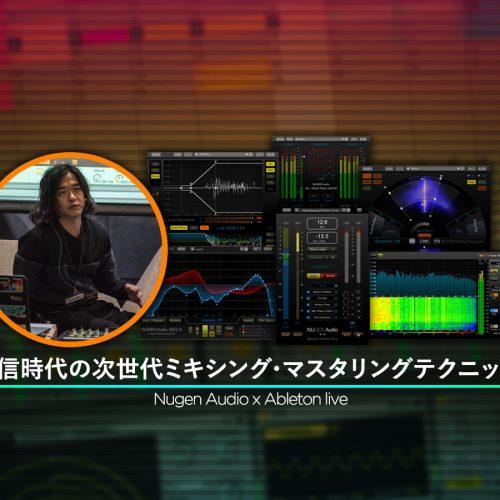Nugen Audio + ableton live!<br>ベッドルーム・プロデューサーに送る完パケテクニック